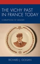 The Vichy Past in France Today - Corruptions of Memory ebook by Richard J. Golsan