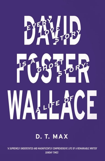 Every Love Story is a Ghost Story - A Life of David Foster Wallace ebook by D.T. Max