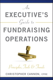 An Executive's Guide to Fundraising Operations - Principles, Tools and Trends ebook by Christopher M. Cannon