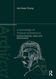A Genealogy of Tropical Architecture - Colonial Networks, Nature and Technoscience ebook by Jiat-Hwee Chang