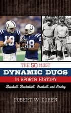The 50 Most Dynamic Duos in Sports History - Baseball, Basketball, Football, and Hockey ebook by Robert W. Cohen