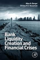 Bank Liquidity Creation and Financial Crises ebook by Allen Berger,Christa Bouwman