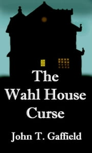 The Wahl House Curse ebook by John Gaffield