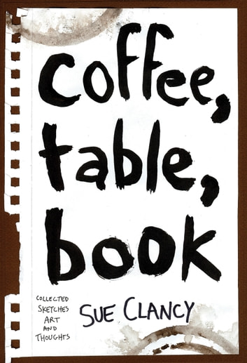 Coffee, Table, Book - Collected Sketches, Art and Thoughts By Sue Clancy ebook by Sue Clancy