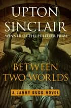 Between Two Worlds ebook by Upton Sinclair