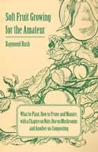 Soft Fruit Growing for the Amateur - What to Plant, How to Prune and Manure, with a Chapter on Nuts, One on Mushrooms and Another on Composting ebook by Raymond Bush