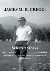 James M. H. Gregg: Selected Works - SOCIAL JUSTICE ZEN MASTER IDEAS OF A TWENTIETH CENTURY GRANDFATHER SOME POEMS ebook by James M. H. Gregg