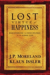 Lost Virtue of Happiness - Discovering the Disciplines of the Good Life ebook by J.P. Moreland,Klaus Issler