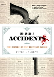 Melancholy Accidents - Three Centuries of Stray Bullets and Bad Luck ebook by Peter Manseau