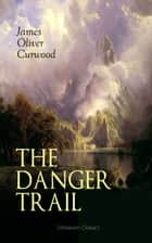 THE DANGER TRAIL (Western Classic) - A Captivating Tale of Mystery, Adventure, Love and Railroads in the Wilderness of Canada (From the Renowned Author of The Danger Trail, Kazan, The Hunted Woman and The Valley of Silent Men) ebook by James Oliver Curwood