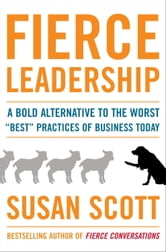 "Fierce Leadership - A Bold Alternative to the Worst ""Best"" Practices of Business Today ebook by Susan Scott"