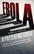 Representing Ebola - Culture, Law, and Public Discourse about the 2013–2015 West African Ebola Outbreak ebook by Marouf A. Hasian Jr.