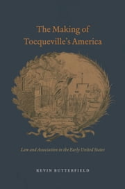 The Making of Tocqueville's America - Law and Association in the Early United States ebook by Kevin Butterfield