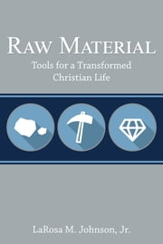 Raw Material - Tools for a Transformed Christian Life ebook by LaRosa M. Johnson, Jr.