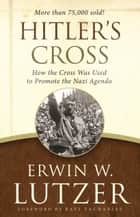 Hitler's Cross - How the Cross Was Used to Promote the Nazi Agenda ebook by Erwin W. Lutzer, Ravi Zacharias