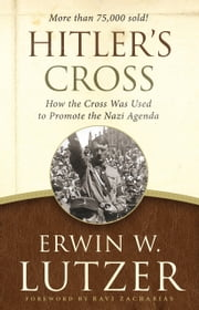 Hitler's Cross - How the Cross Was Used to Promote the Nazi Agenda ebook by Erwin W. Lutzer,Ravi Zacharias