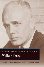 A Political Companion to Walker Percy ebook by Peter Augustine Lawler,Brian A. Smith,Peter Augustine Lawler,Brian A. Smith,Ralph C. Wood,Elizabeth Amato,Woods Nash,James V. Schall,Nathan P. Carson,Farrell O'Gorman,Micah Mattix,Richard M. Reinsch II,Brendan P. Purdy,Janice Daurio