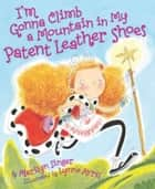 I'm Gonna Climb a Mountain in My Patent Leather Shoes eBook by Marilyn Singer, Lynne Avril