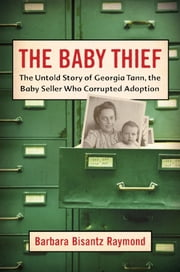 The Baby Thief - The Untold Story of Georgia Tann, the Baby Seller Who Corrupted Adoption ebook by Barbara Bisantz Raymond