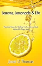 Lemons, Lemonade & Life: Practical Steps for Getting the Sweetness Back When Life Goes Sour ebook by Janet D. Thomas