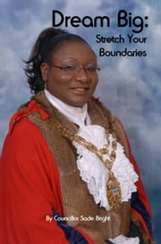 Dream Big: Stretch Your Boundaries ebook by Councillor Sade Bright