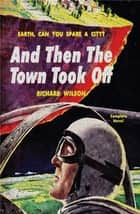 And Then the Town Took Off ebook by Richard Wilson