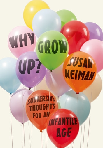 Why Grow Up? - Subversive Thoughts for an Infantile Age ebook by Susan Neiman