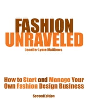 Fashion Unraveled - How to Start and Manage Your Own Fashion (or Craft) Design Business ebook by Jennifer Lynne Matthews - Fairbanks
