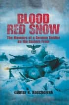 Blood Red Snow - The Memoirs of a German Soldier on the Eastern Front ebook by Günter K. Koschorrek