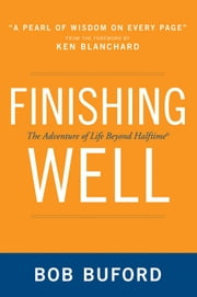 Finishing Well - The Adventure of Life Beyond Halftime ebook by Bob P. Buford,Ken Blanchard