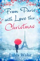 From Paris With Love This Christmas ebook by Jules Wake