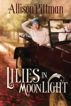Lilies in Moonlight - A Novel ebook by Allison K. Pittman
