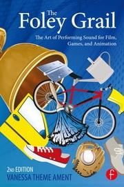 The Foley Grail - The Art of Performing Sound for Film, Games, and Animation ebook by Vanessa Theme Ament