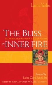 The Bliss of Inner Fire - Heart Practice of the Six Yogas of Naropa ebook by Lama Thubten Yeshe,Lama Thubten Zopa Rinpoche,Robina Courtin,Alisa Cameron,Jonathan Landaw