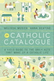 The Catholic Catalogue - A Field Guide to the Daily Acts That Make Up a Catholic Life ebook by Melissa Musick,Anna Keating
