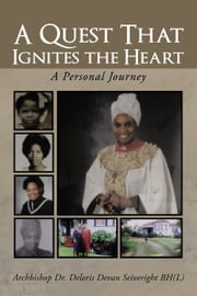 A QUEST THAT IGNITES THE HEART - A Personal Journey ebook by Archbishop Dr. Deloris Devan Seiveright