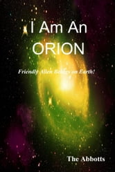 I am an Orion!: Friendly Alien Beings on Earth! ebook by The Abbotts