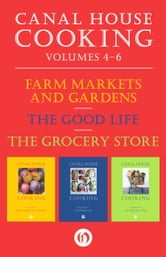 A Canal House Cooking Volumes Four Through Six - Farm Markets and Gardens, The Good Life, The Grocery Store ebook by Christopher Hirsheimer,Melissa Hamilton