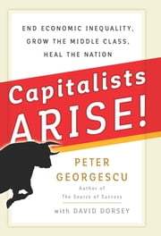 Capitalists Arise! - End Economic Inequality, Grow the Middle Class, Heal the Nation ebook by Peter Georgescu, David Dorsey