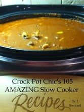 Crock Pot Chic's 105 AMAZING Slow Cooker Recipes ebook by J Brentzel