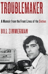 Troublemaker - A Memoir From the Front Lines of the Sixties ebook by Bill Zimmerman
