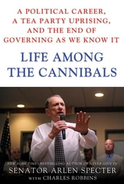 Life Among the Cannibals - A Political Career, a Tea Party Uprising, and the End of Governing As We Know It ebook by Sen. Arlen Specter,Charles Robbins