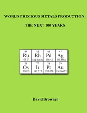 World Precious Metals Production - The Next 100 Years ebook by David Brownell