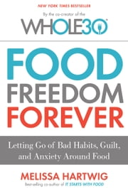 Food Freedom Forever - Letting Go of Bad Habits, Guilt, and Anxiety Around Food by the Co-Creator of the Whole30 ebook by Kobo.Web.Store.Products.Fields.ContributorFieldViewModel