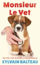 Monsieur le Vet - My Life with Animals in Rural France ebook by Sylvain Balteau
