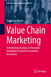 Value Chain Marketing - A Marketing Strategy to Overcome Immediate Customer Innovation Resistance ebook by Stephanie Hintze
