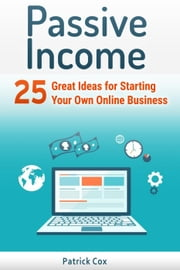 Passive Income: 25 Great Ideas for Starting Your Own Online Business ebook by Patrick Cox