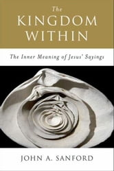 The Kingdom Within - The Inner Meanings of Jesus' Sayings ebook by John A. Sanford