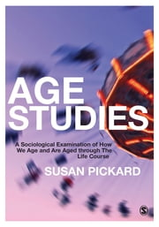 Age Studies - A Sociological Examination of How We Age and are Aged through the Life Course ebook by Dr. Susan Pickard