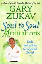 Soul to Soul Meditations - Daily Reflections for Spiritual Growth ebook by Gary Zukav